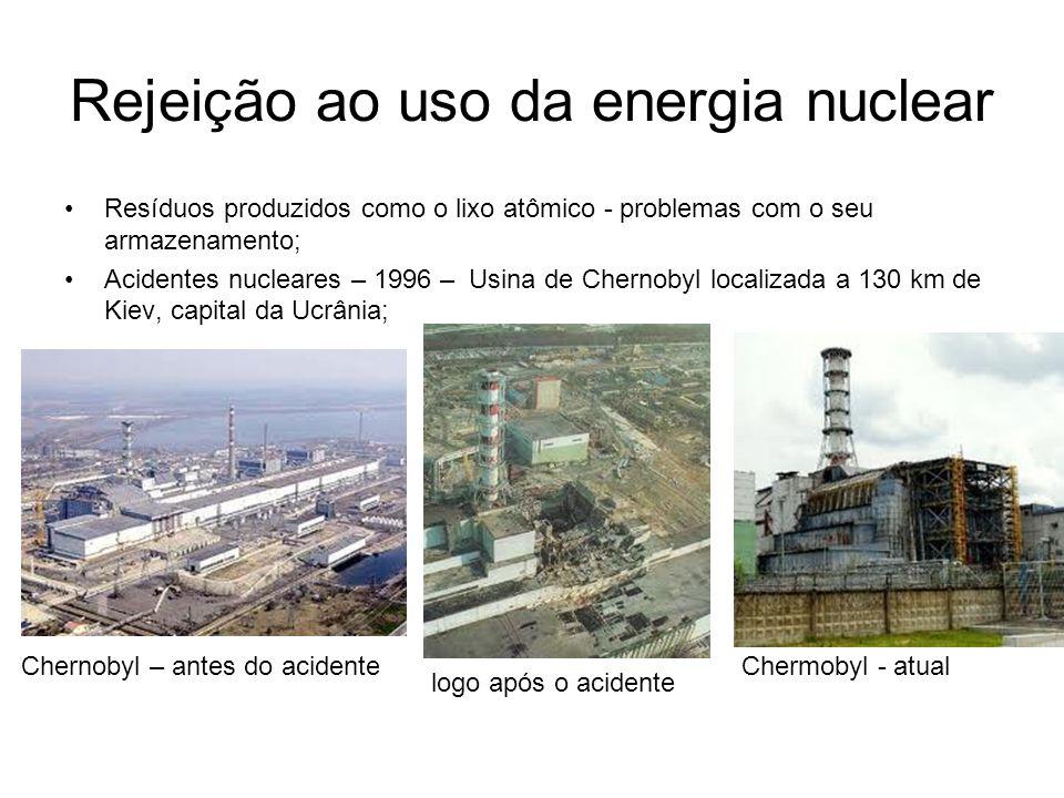 Rejeição ao uso da energia nuclear Resíduos produzidos como o lixo atômico - problemas com o seu armazenamento; Acidentes nucleares – 1996 – Usina de Chernobyl localizada a 130 km de Kiev, capital da Ucrânia; Chernobyl – antes do acidente logo após o acidente Chermobyl - atual