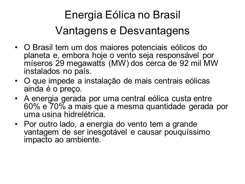 Energia Eólica no Brasil Vantagens e Desvantagens O Brasil tem um dos maiores potenciais eólicos do planeta e, embora hoje o vento seja responsável por míseros 29 megawatts (MW) dos cerca de 92 mil MW instalados no país.
