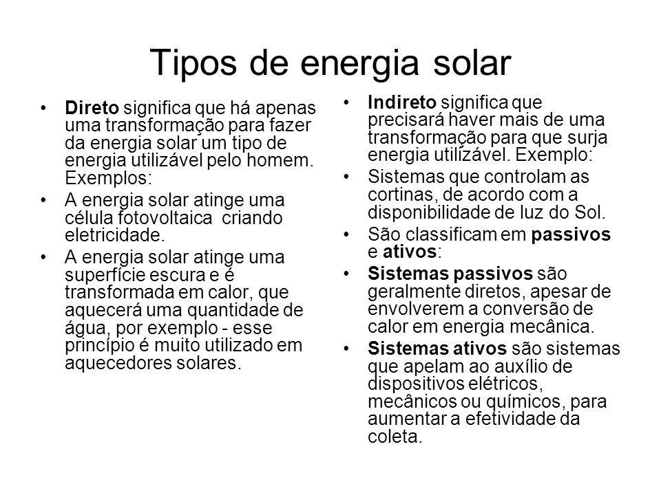Tipos de energia solar Direto significa que há apenas uma transformação para fazer da energia solar um tipo de energia utilizável pelo homem. Exemplos