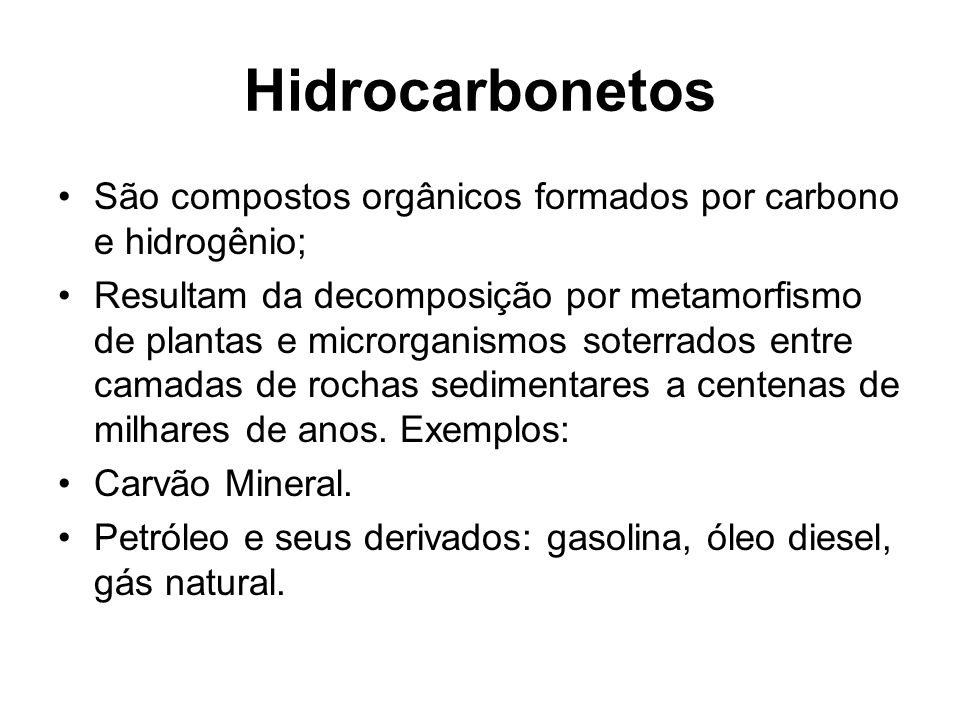 Hidrocarbonetos São compostos orgânicos formados por carbono e hidrogênio; Resultam da decomposição por metamorfismo de plantas e microrganismos soterrados entre camadas de rochas sedimentares a centenas de milhares de anos.