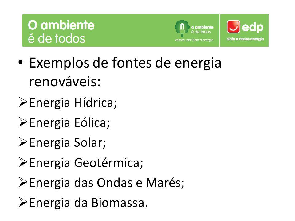 Exemplos de fontes de energia renováveis:  Energia Hídrica;  Energia Eólica;  Energia Solar;  Energia Geotérmica;  Energia das Ondas e Marés;  E