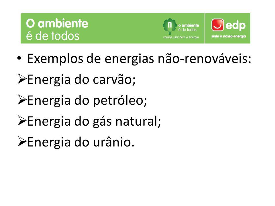 Exemplos de energias não-renováveis:  Energia do carvão;  Energia do petróleo;  Energia do gás natural;  Energia do urânio.