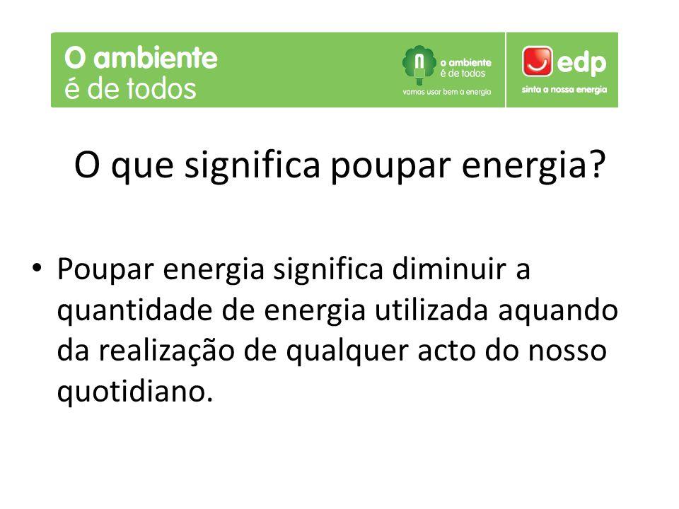 O que significa poupar energia? Poupar energia significa diminuir a quantidade de energia utilizada aquando da realização de qualquer acto do nosso qu