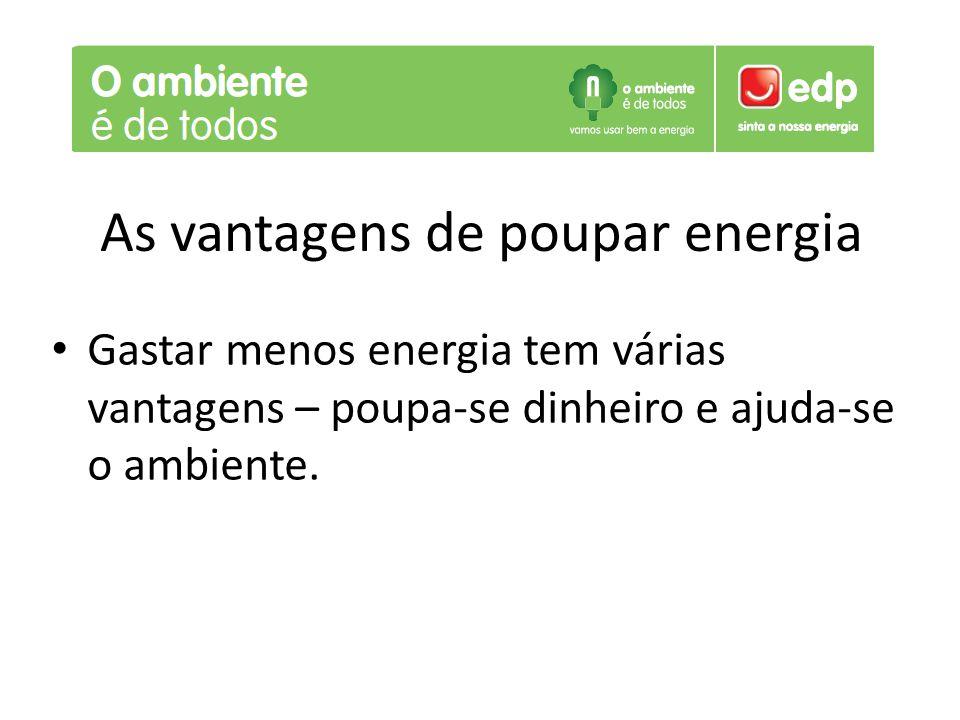 As vantagens de poupar energia Gastar menos energia tem várias vantagens – poupa-se dinheiro e ajuda-se o ambiente.