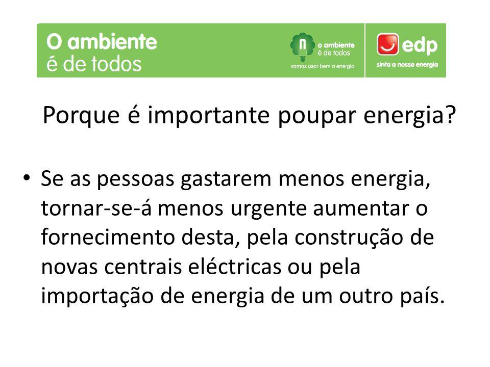 Porque é importante poupar energia? Se as pessoas gastarem menos energia, tornar-se-á menos urgente aumentar o fornecimento desta, pela construção de