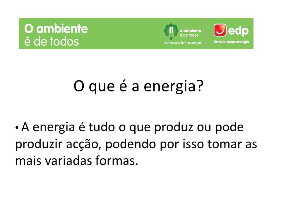 O que é a energia? A energia é tudo o que produz ou pode produzir acção, podendo por isso tomar as mais variadas formas.