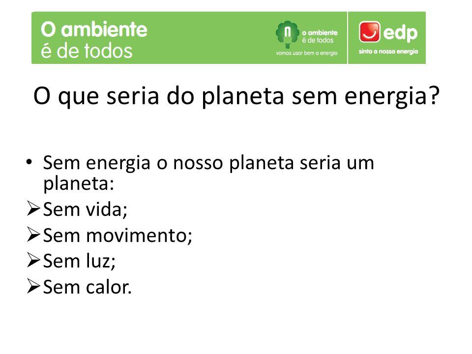 O que seria do planeta sem energia? Sem energia o nosso planeta seria um planeta:  Sem vida;  Sem movimento;  Sem luz;  Sem calor.