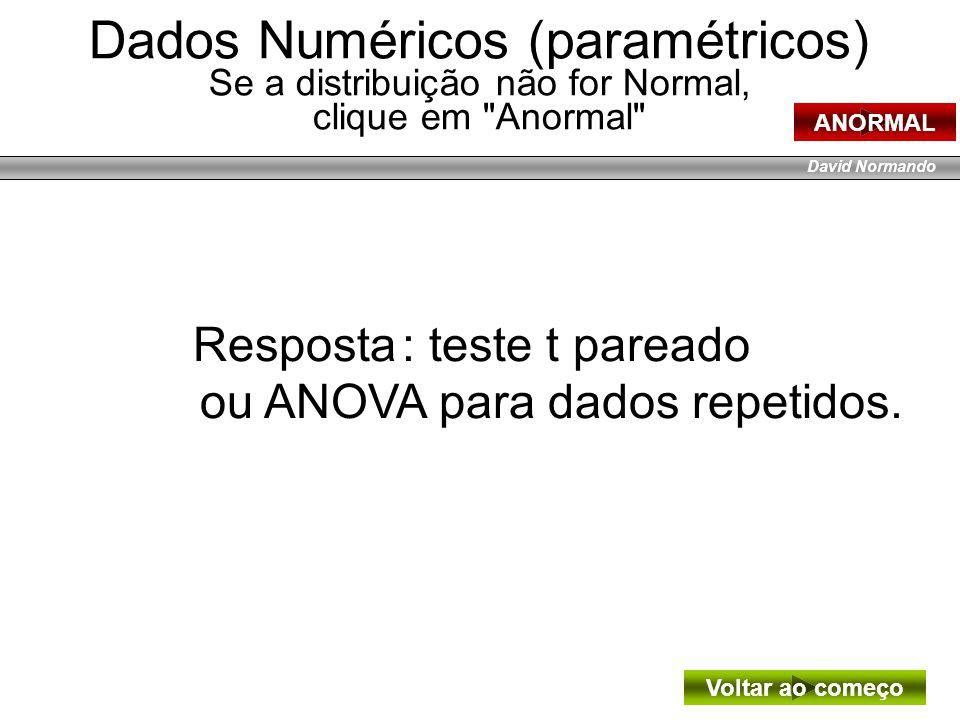 David Normando Resposta : teste t pareado ou ANOVA para dados repetidos. Voltar ao começo Dados Numéricos (paramétricos) Se a distribuição não for Nor