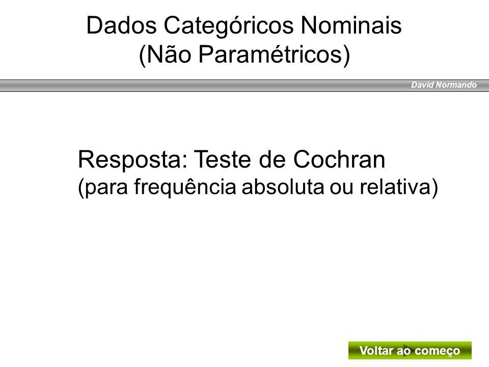 David Normando Resposta: Teste de Cochran (para frequência absoluta ou relativa) Dados Categóricos Nominais (Não Paramétricos) Voltar ao começo
