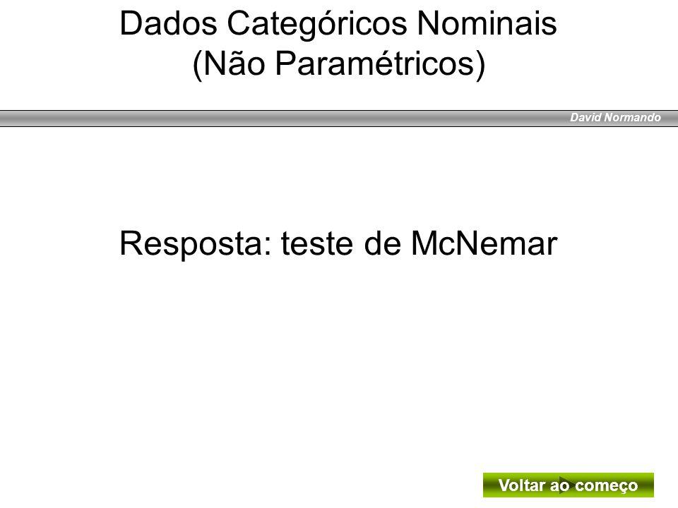 David Normando Resposta: teste de McNemar Voltar ao começo Dados Categóricos Nominais (Não Paramétricos)