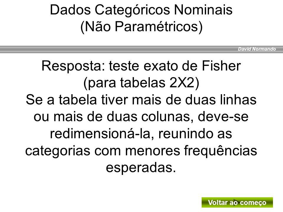 David Normando Resposta: teste exato de Fisher (para tabelas 2X2) Se a tabela tiver mais de duas linhas ou mais de duas colunas, deve-se redimensioná-