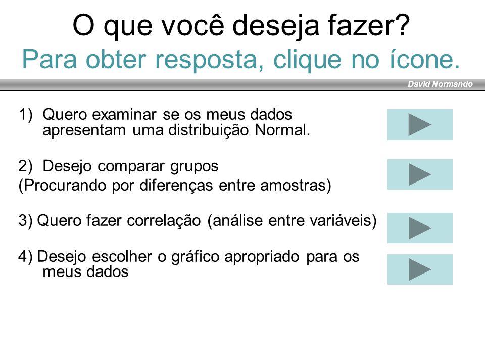 David Normando O que você deseja fazer? Para obter resposta, clique no ícone. 1)Quero examinar se os meus dados apresentam uma distribuição Normal. 2)