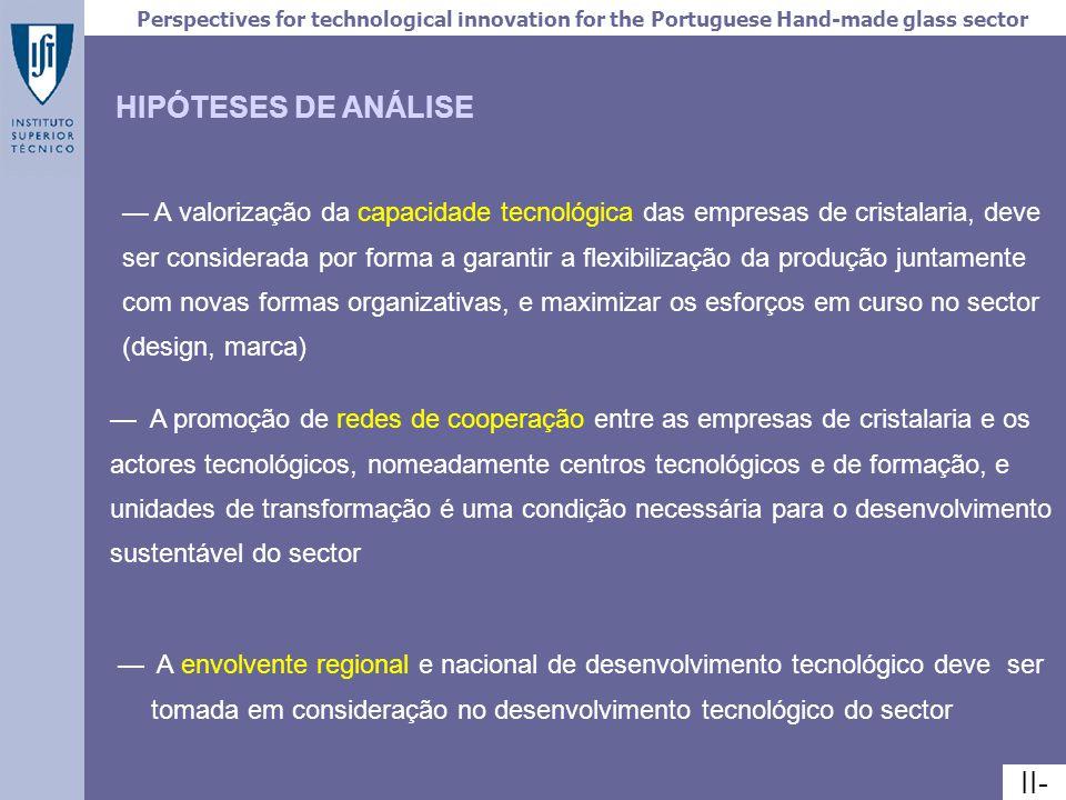 Perspectives for technological innovation for the Portuguese Hand-made glass sector IV- PRODUÇÃO 80 000 ton (4 x dim sector Português) (+17%*) FACTURAÇÃO 230 milhões de EURO (3 x dim sector Português) (+9,0%) EMPREGO 12 800 empregados (4,5 x dim sector Português) (-6,4%) SECTOR AMOSTRA 9 empresas 23% facturação total do sector 1 a 18,5 milhões de Euro 1,6 e 23 ton/dia 70% a 90% de exportações Associação do sector 1993-1998 1 escola de artes de vidro e moldação AGCCR (1998) III.