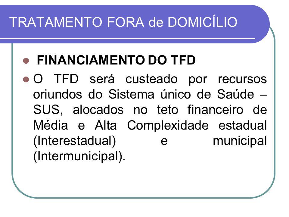 TRATAMENTO FORA de DOMICÍLIO FINANCIAMENTO DO TFD O TFD será custeado por recursos oriundos do Sistema único de Saúde – SUS, alocados no teto financei