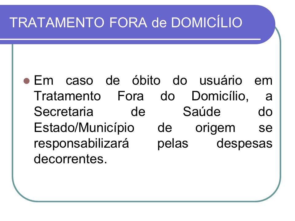 TRATAMENTO FORA de DOMICÍLIO Em caso de óbito do usuário em Tratamento Fora do Domicílio, a Secretaria de Saúde do Estado/Município de origem se respo