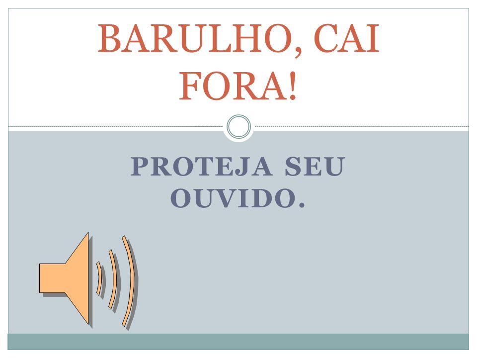 PROTEJA SEU OUVIDO. BARULHO, CAI FORA!