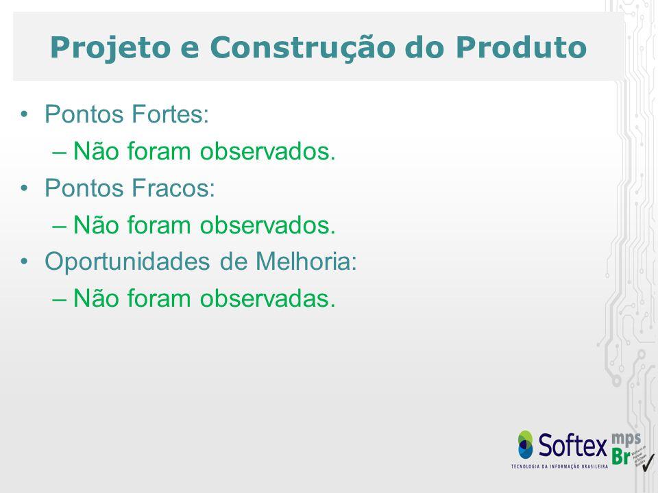 Projeto e Construção do Produto Pontos Fortes: –Não foram observados. Pontos Fracos: –Não foram observados. Oportunidades de Melhoria: –Não foram obse