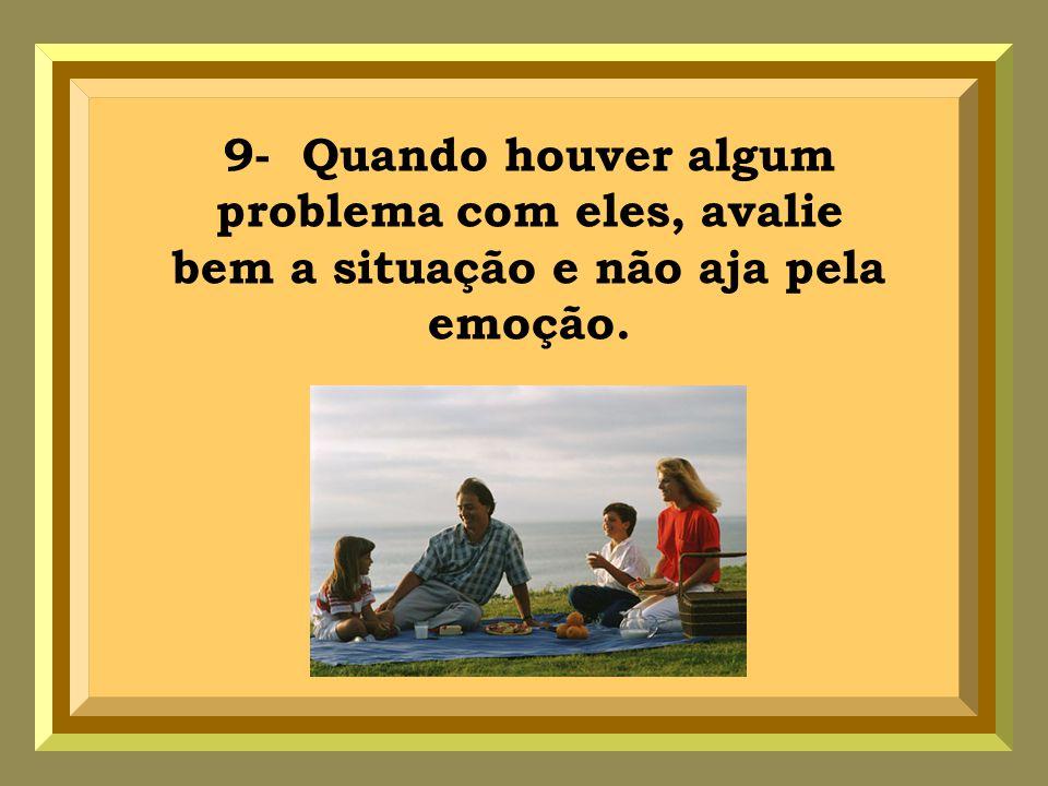 9- Quando houver algum problema com eles, avalie bem a situação e não aja pela emoção.