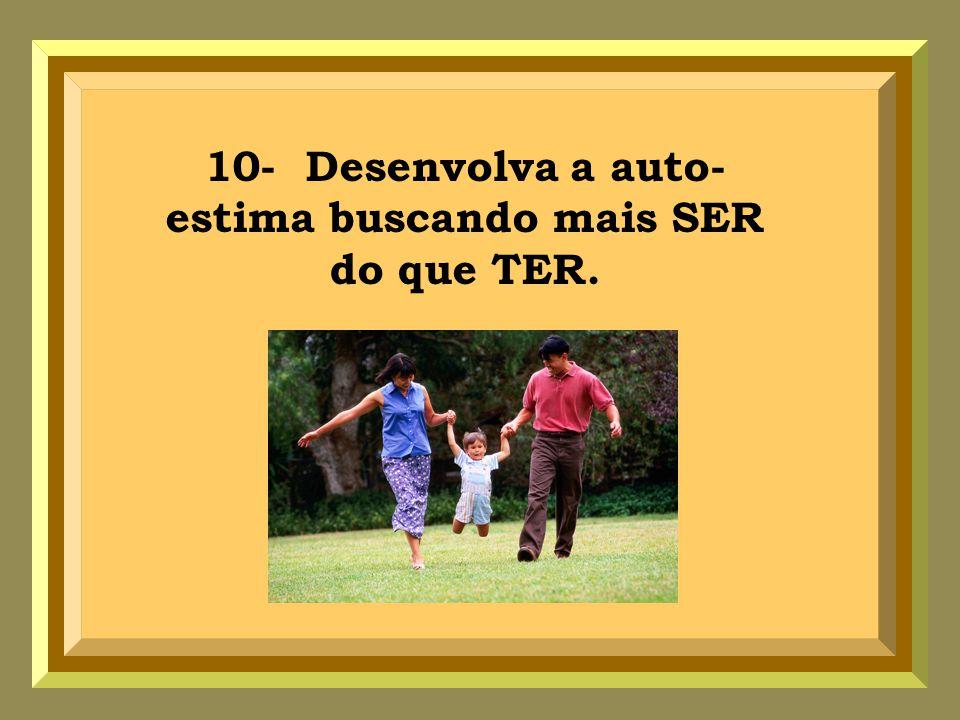 10- Desenvolva a auto- estima buscando mais SER do que TER.