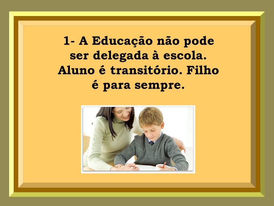 1- A Educação não pode ser delegada à escola. Aluno é transitório. Filho é para sempre.