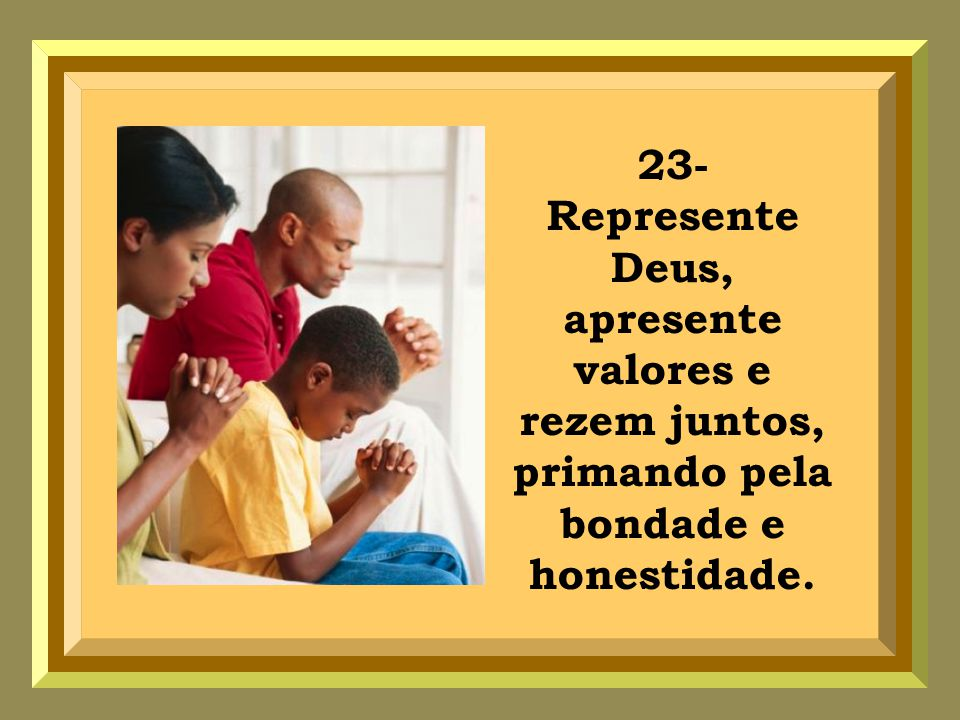 23- Represente Deus, apresente valores e rezem juntos, primando pela bondade e honestidade.