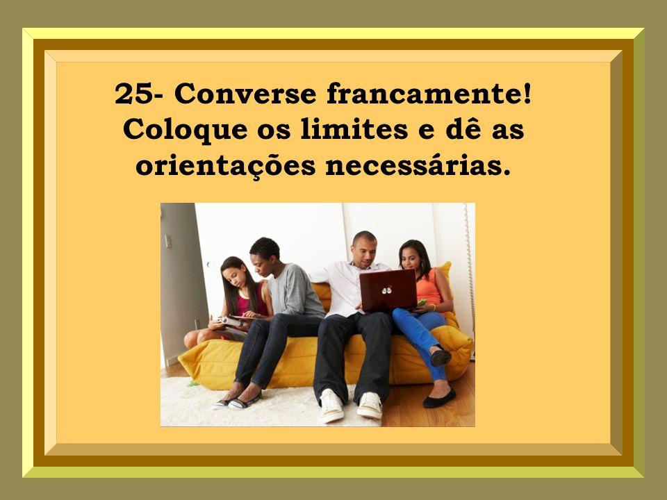 25- Converse francamente! Coloque os limites e dê as orientações necessárias.