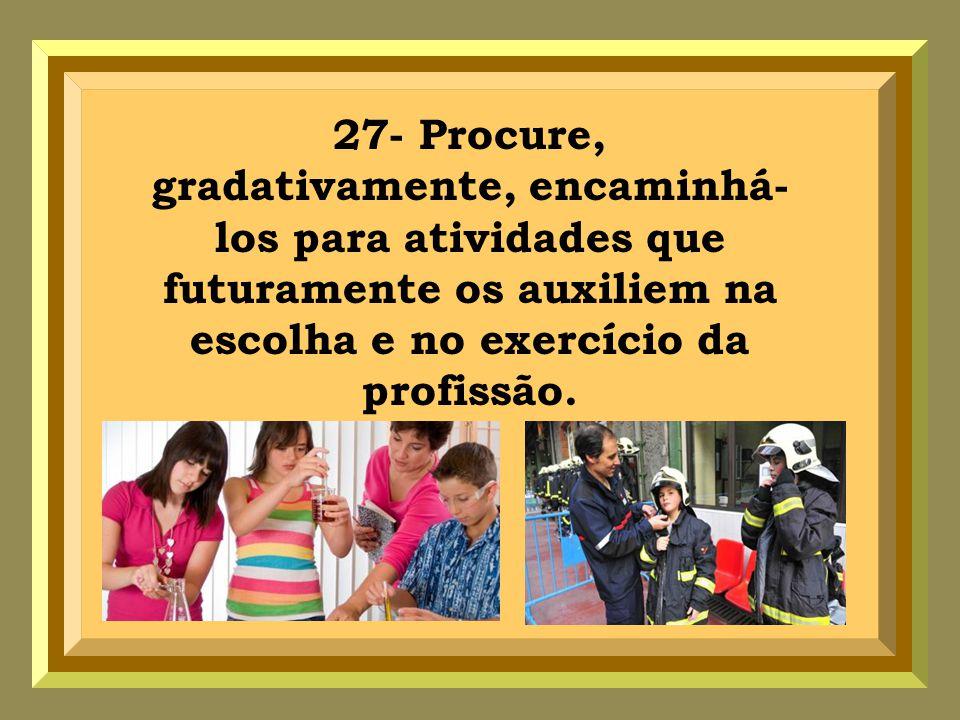 27- Procure, gradativamente, encaminhá- los para atividades que futuramente os auxiliem na escolha e no exercício da profissão.