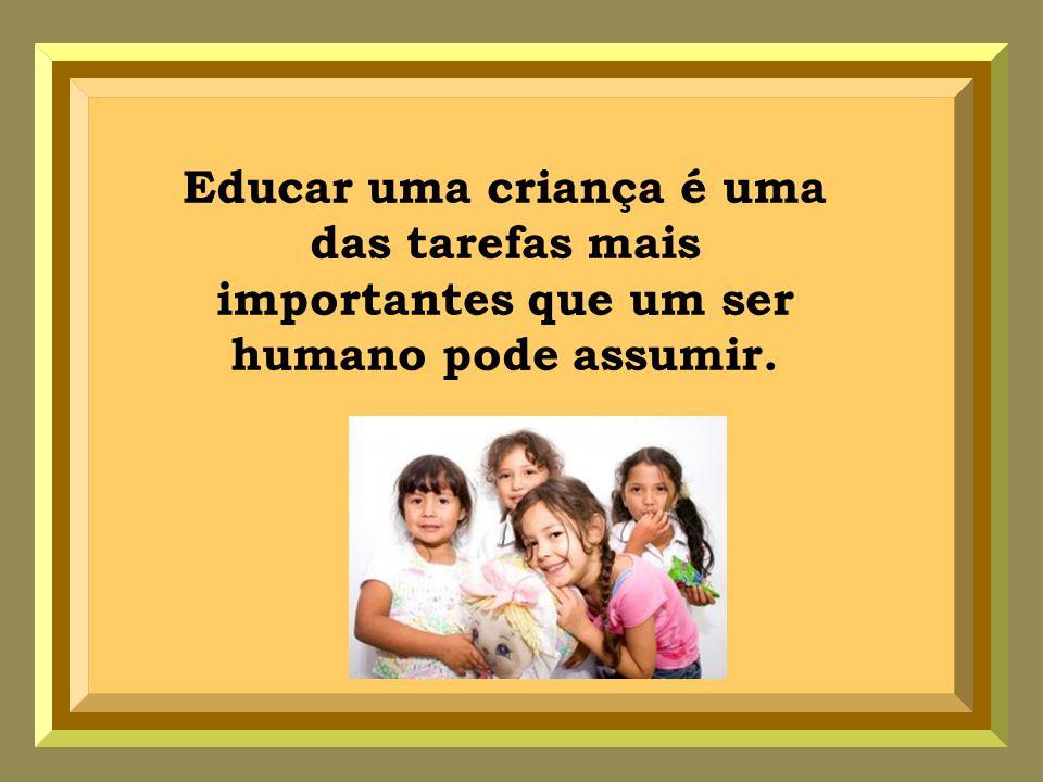 Educar uma criança é uma das tarefas mais importantes que um ser humano pode assumir.