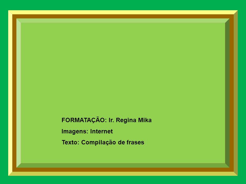 FORMATAÇÃO: Ir. Regina Mika Imagens: Internet Texto: Compilação de frases
