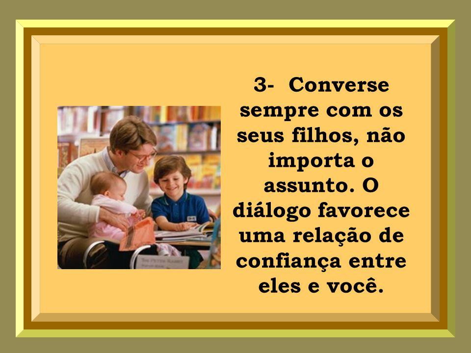3- Converse sempre com os seus filhos, não importa o assunto.