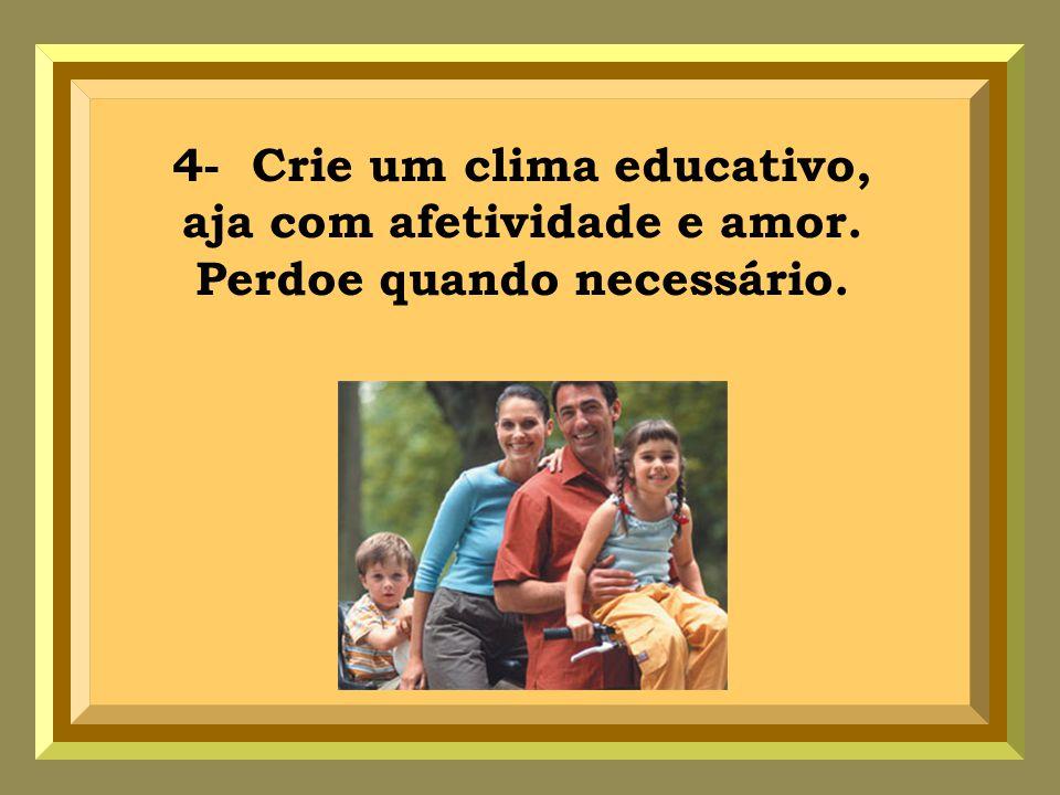 4- Crie um clima educativo, aja com afetividade e amor. Perdoe quando necessário.