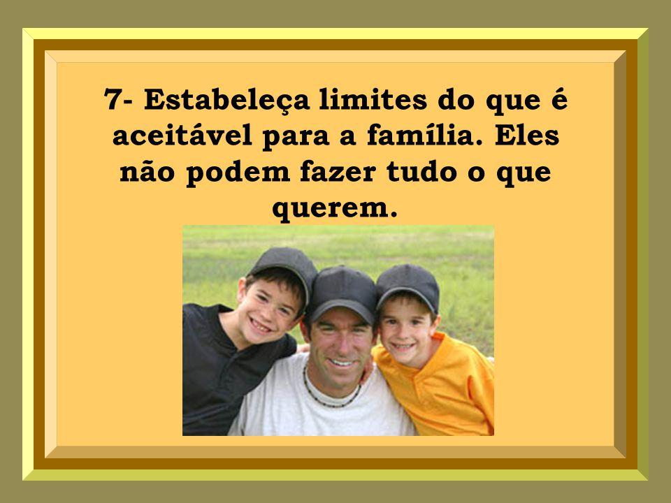 7- Estabeleça limites do que é aceitável para a família. Eles não podem fazer tudo o que querem.