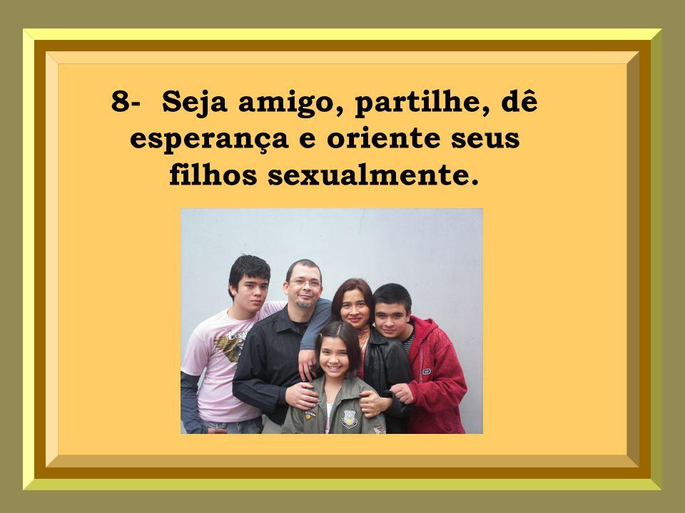 8- Seja amigo, partilhe, dê esperança e oriente seus filhos sexualmente.