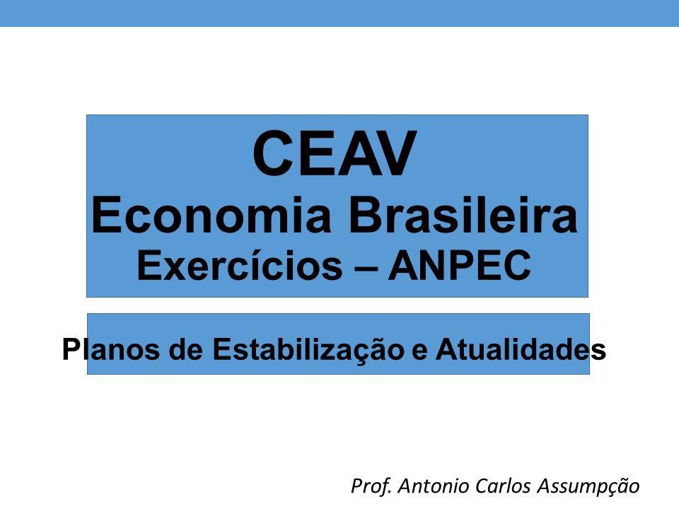 CEAV Economia Brasileira Exercícios – ANPEC Planos de Estabilização e Atualidades Prof.