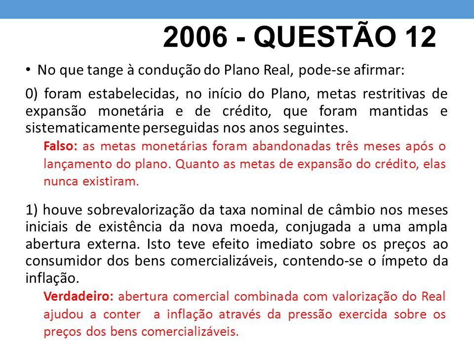 2006 - QUESTÃO 12 No que tange à condução do Plano Real, pode-se afirmar: 0) foram estabelecidas, no início do Plano, metas restritivas de expansão monetária e de crédito, que foram mantidas e sistematicamente perseguidas nos anos seguintes.