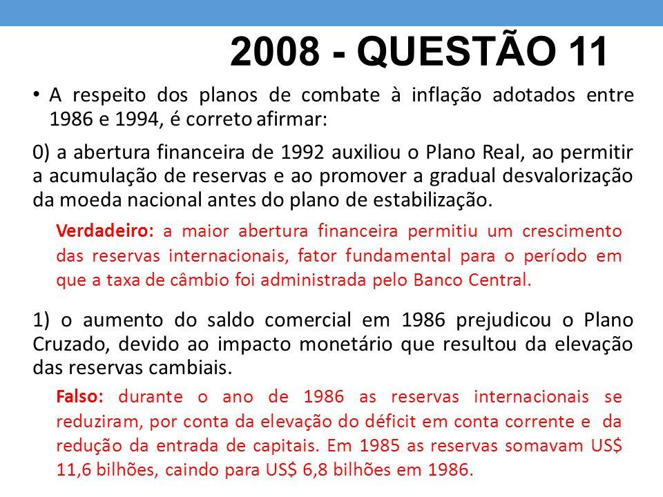 2008 - QUESTÃO 11 A respeito dos planos de combate à inflação adotados entre 1986 e 1994, é correto afirmar: 0) a abertura financeira de 1992 auxiliou o Plano Real, ao permitir a acumulação de reservas e ao promover a gradual desvalorização da moeda nacional antes do plano de estabilização.