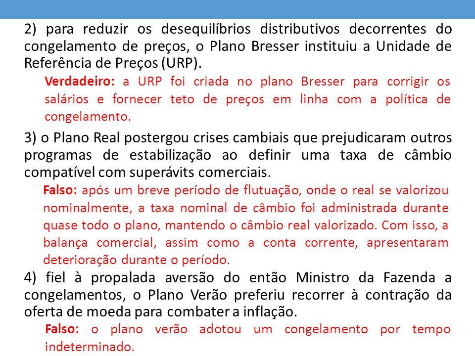 2) para reduzir os desequilíbrios distributivos decorrentes do congelamento de preços, o Plano Bresser instituiu a Unidade de Referência de Preços (URP).