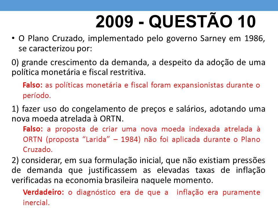 2009 - QUESTÃO 10 O Plano Cruzado, implementado pelo governo Sarney em 1986, se caracterizou por: 0) grande crescimento da demanda, a despeito da adoção de uma política monetária e fiscal restritiva.