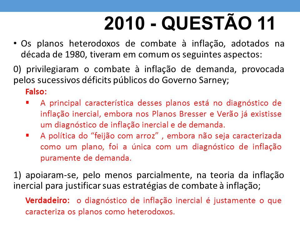 2010 - QUESTÃO 11 Os planos heterodoxos de combate à inflação, adotados na década de 1980, tiveram em comum os seguintes aspectos: 0) privilegiaram o combate à inflação de demanda, provocada pelos sucessivos déficits públicos do Governo Sarney; 1) apoiaram-se, pelo menos parcialmente, na teoria da inflação inercial para justificar suas estratégias de combate à inflação; Falso:  A principal característica desses planos está no diagnóstico de inflação inercial, embora nos Planos Bresser e Verão já existisse um diagnóstico de inflação inercial e de demanda.