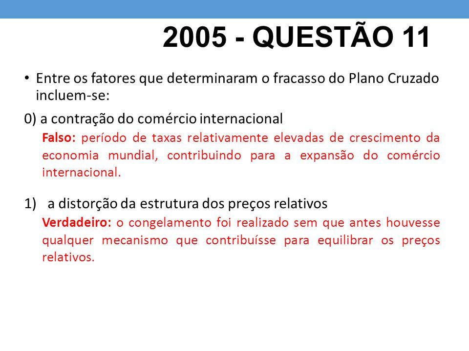 2005 - QUESTÃO 11 Entre os fatores que determinaram o fracasso do Plano Cruzado incluem-se: 0) a contração do comércio internacional 1)a distorção da estrutura dos preços relativos Falso: período de taxas relativamente elevadas de crescimento da economia mundial, contribuindo para a expansão do comércio internacional.