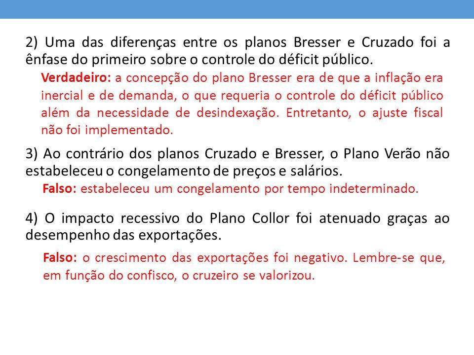 2) Uma das diferenças entre os planos Bresser e Cruzado foi a ênfase do primeiro sobre o controle do déficit público.