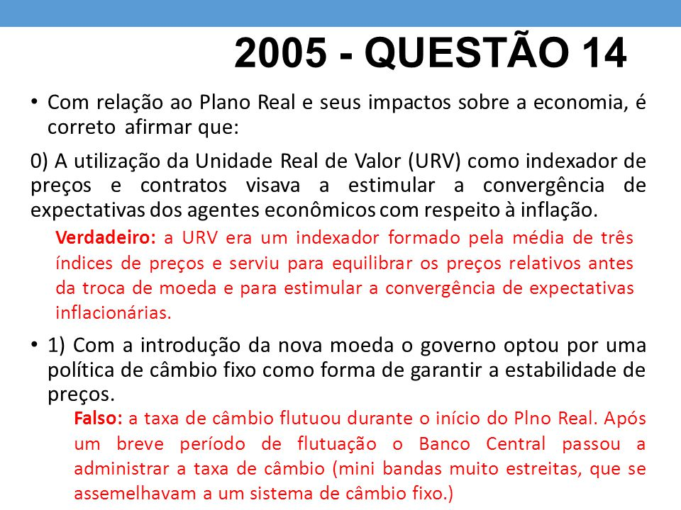 2005 - QUESTÃO 14 Com relação ao Plano Real e seus impactos sobre a economia, é correto afirmar que: 0) A utilização da Unidade Real de Valor (URV) como indexador de preços e contratos visava a estimular a convergência de expectativas dos agentes econômicos com respeito à inflação.