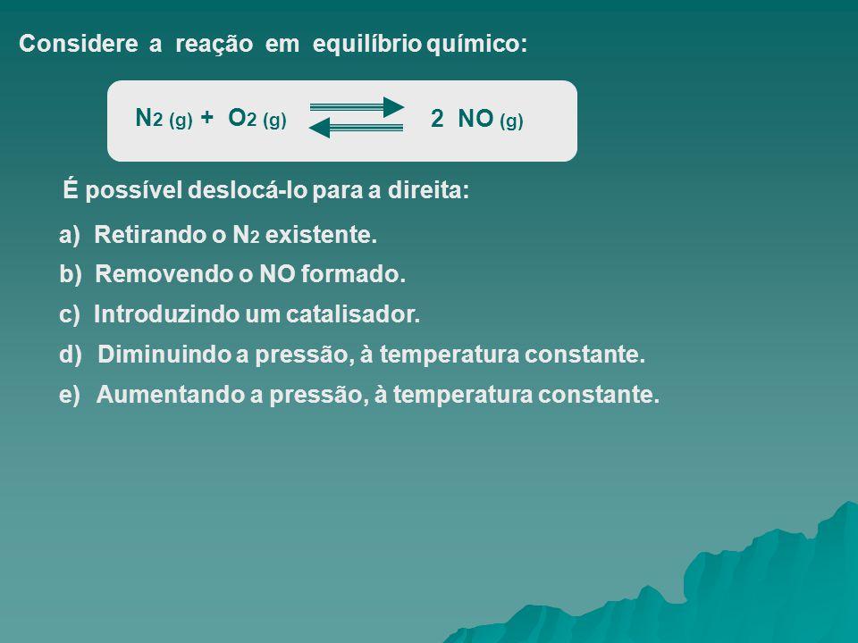 Considere a reação em equilíbrio químico: N 2 (g) + O 2 (g) 2 NO (g) É possível deslocá-lo para a direita: a) Retirando o N 2 existente. b) Removendo