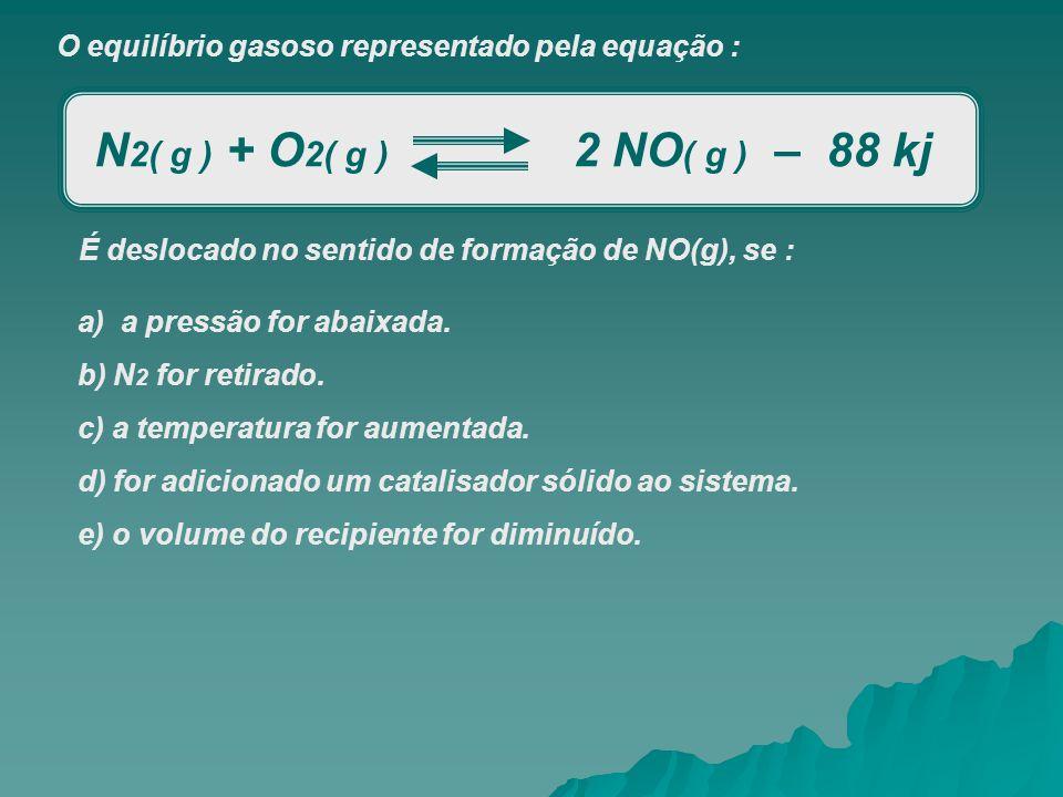 O equilíbrio gasoso representado pela equação : N 2( g ) + O 2( g ) 2 NO ( g ) – 88 kj É deslocado no sentido de formação de NO(g), se : a) a pressão