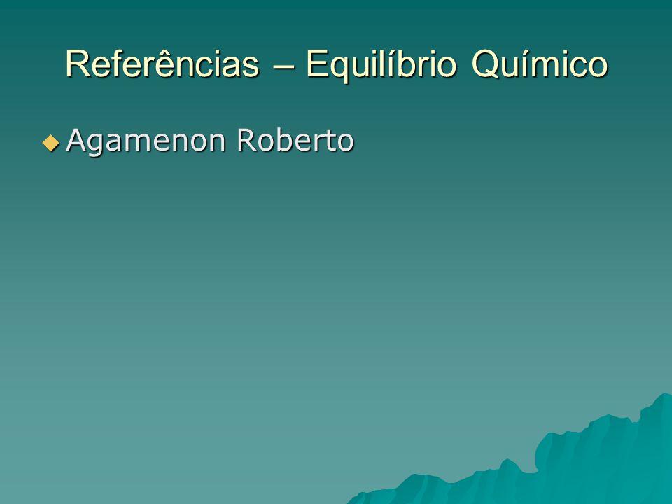 Referências – Equilíbrio Químico  Agamenon Roberto