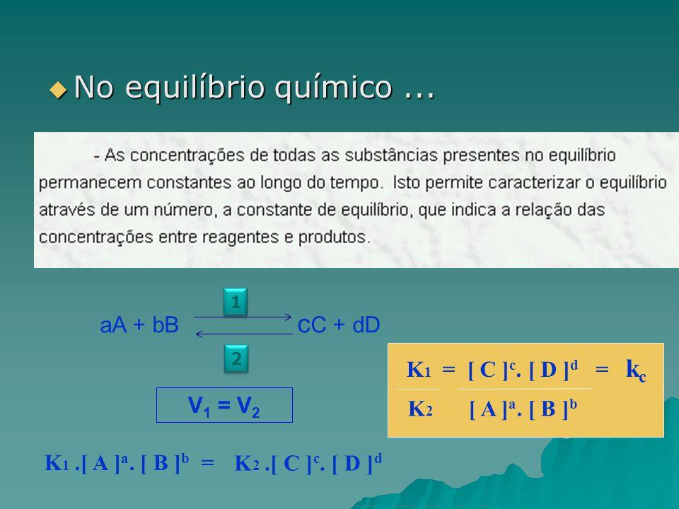  No equilíbrio químico... aA + bB c C + dD 1 1 2 2 K 1.[ A ] a. [ B ] b = V 1 = V 2 K 2.[ C ] c. [ D ] d K 2 [ A ] a. [ B ] b K 1 = [ C ] c. [ D ] d