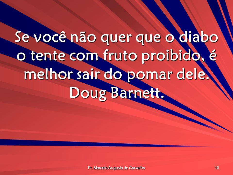 Pr. Marcelo Augusto de Carvalho 10 Se você não quer que o diabo o tente com fruto proibido, é melhor sair do pomar dele. Doug Barnett.