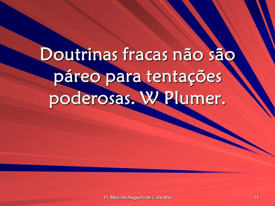 Pr. Marcelo Augusto de Carvalho 11 Doutrinas fracas não são páreo para tentações poderosas. W Plumer.