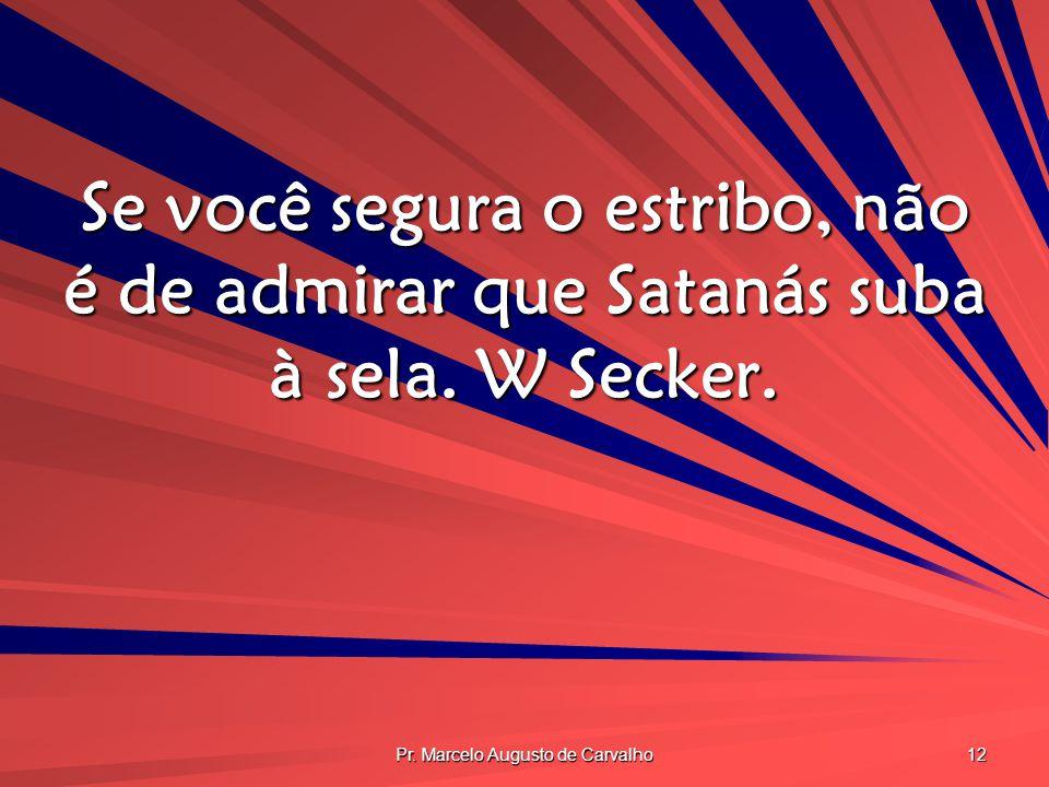 Pr. Marcelo Augusto de Carvalho 12 Se você segura o estribo, não é de admirar que Satanás suba à sela. W Secker.