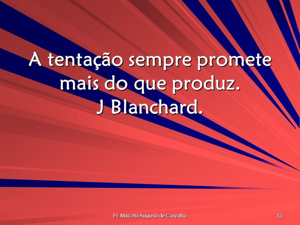 Pr. Marcelo Augusto de Carvalho 13 A tentação sempre promete mais do que produz. J Blanchard.